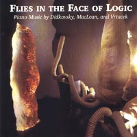 Flies in the Face of Logic - Piano Music by Nick Didkovsky, C.W. Vrtacek and Steve MacLean
